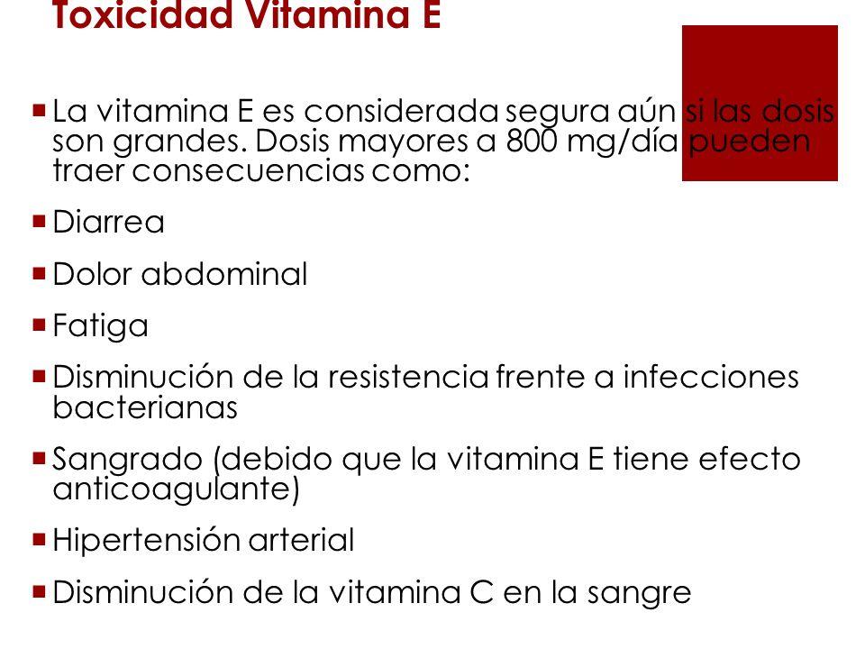 Toxicidad Vitamina E La vitamina E es considerada segura aún si las dosis son grandes. Dosis mayores a 800 mg/día pueden traer consecuencias como: Dia