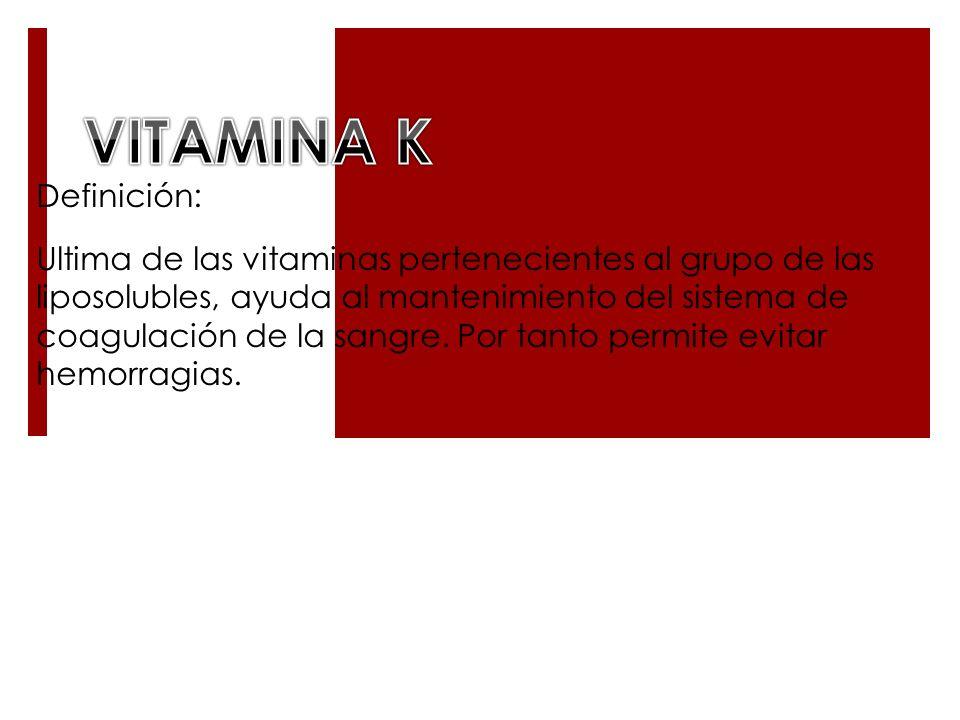 Definición: Ultima de las vitaminas pertenecientes al grupo de las liposolubles, ayuda al mantenimiento del sistema de coagulación de la sangre. Por t