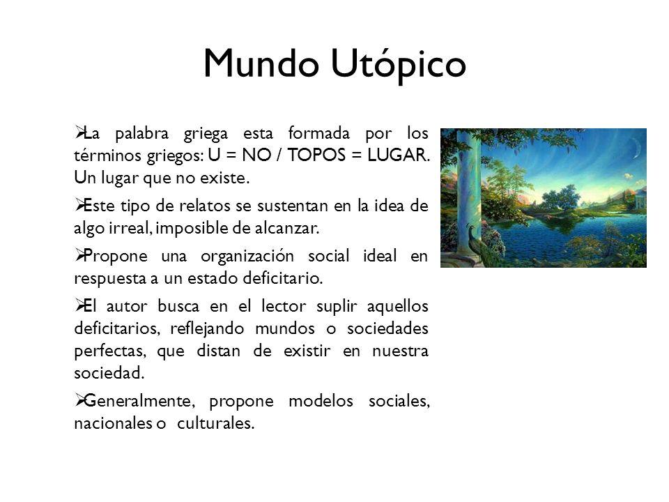 Mundo Utópico La palabra griega esta formada por los términos griegos: U = NO / TOPOS = LUGAR. Un lugar que no existe. Este tipo de relatos se sustent