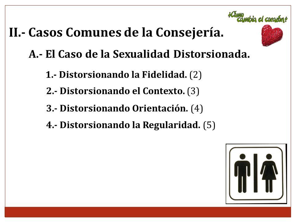 II.- Casos Comunes de la Consejería. A.- El Caso de la Sexualidad Distorsionada. 1.- Distorsionando la Fidelidad. (2) 2.- Distorsionando el Contexto.
