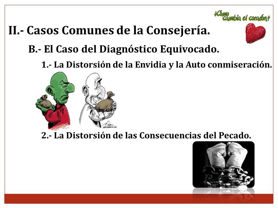 II.- Casos Comunes de la Consejería. B.- El Caso del Diagnóstico Equivocado. 1.- La Distorsión de la Envidia y la Auto conmiseración. 2.- La Distorsió