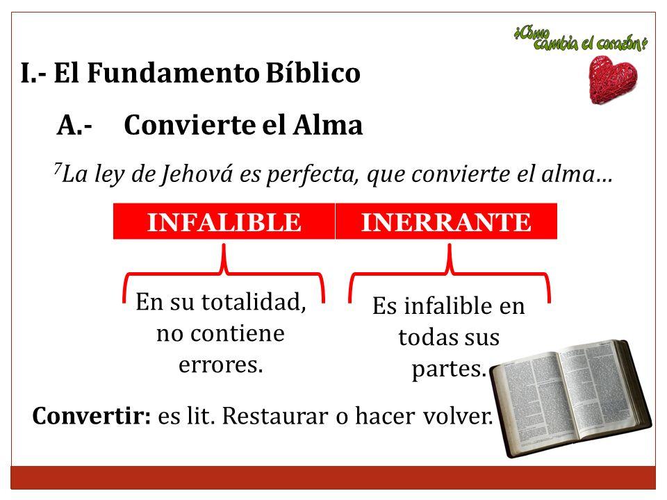 I.- El Fundamento Bíblico A.- Convierte el Alma 7 La ley de Jehová es perfecta, que convierte el alma… INFALIBLEINERRANTE En su totalidad, no contiene