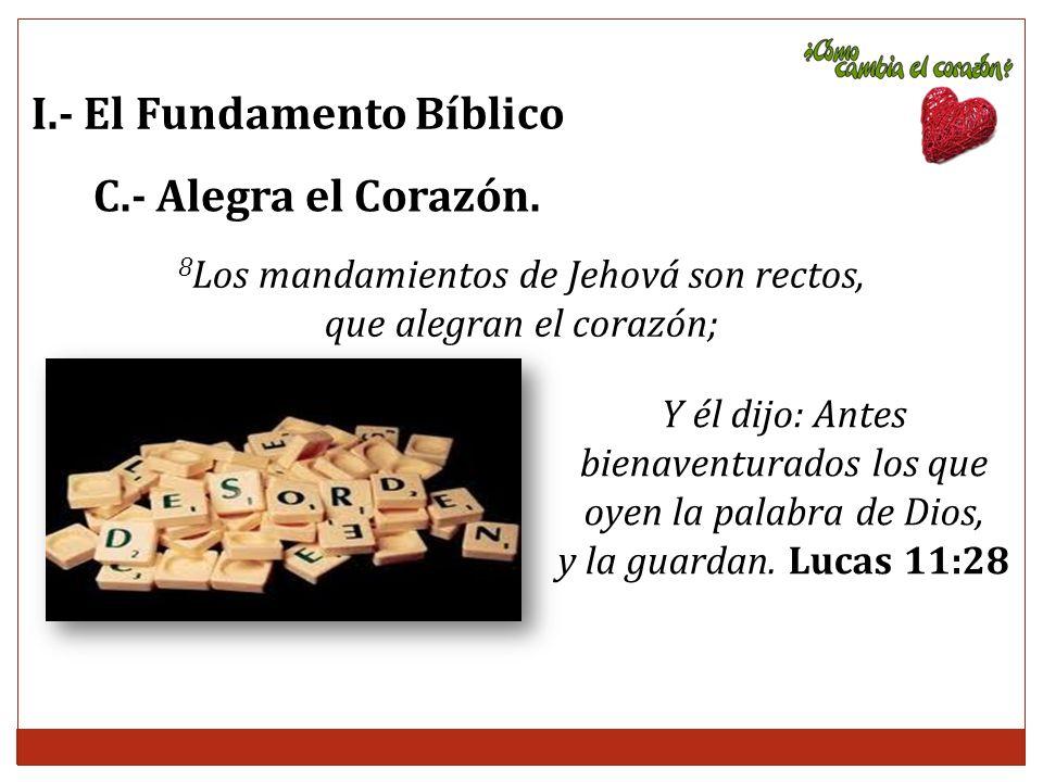 I.- El Fundamento Bíblico C.- Alegra el Corazón. 8 Los mandamientos de Jehová son rectos, que alegran el corazón; Y él dijo: Antes bienaventurados los