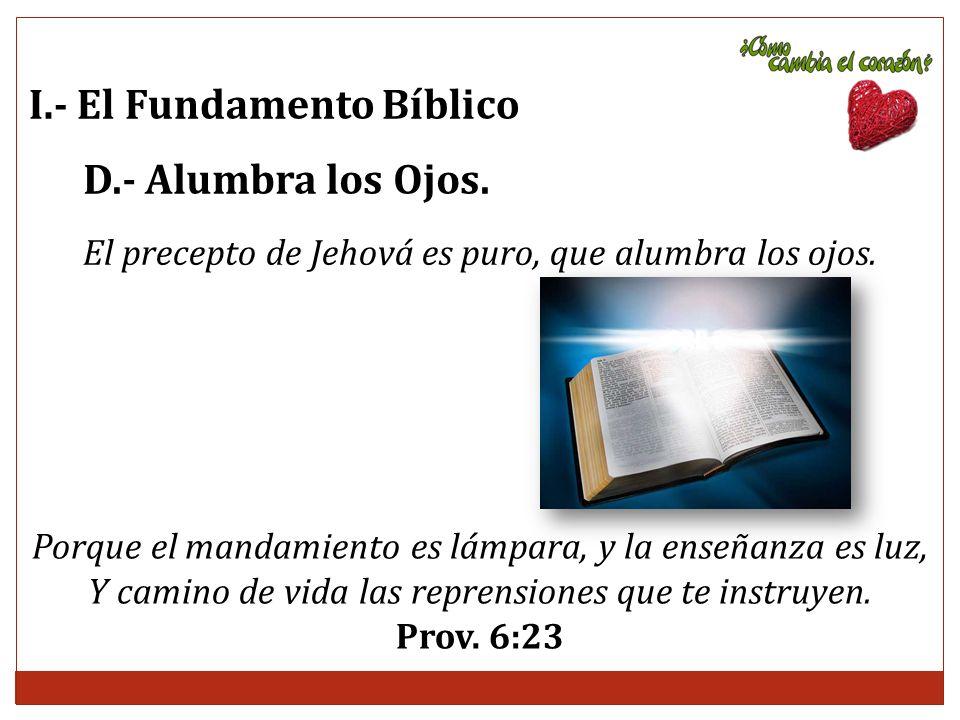I.- El Fundamento Bíblico D.- Alumbra los Ojos. El precepto de Jehová es puro, que alumbra los ojos. Porque el mandamiento es lámpara, y la enseñanza