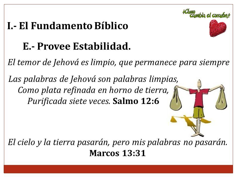 I.- El Fundamento Bíblico E.- Provee Estabilidad. El temor de Jehová es limpio, que permanece para siempre Las palabras de Jehová son palabras limpias