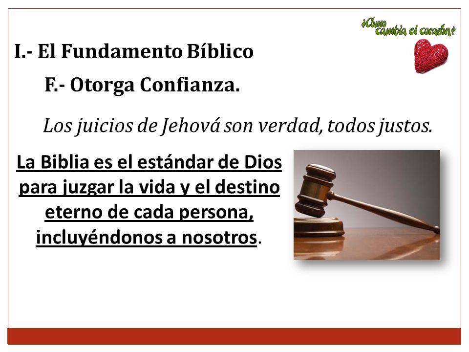 I.- El Fundamento Bíblico F.- Otorga Confianza. Los juicios de Jehová son verdad, todos justos. La Biblia es el estándar de Dios para juzgar la vida y