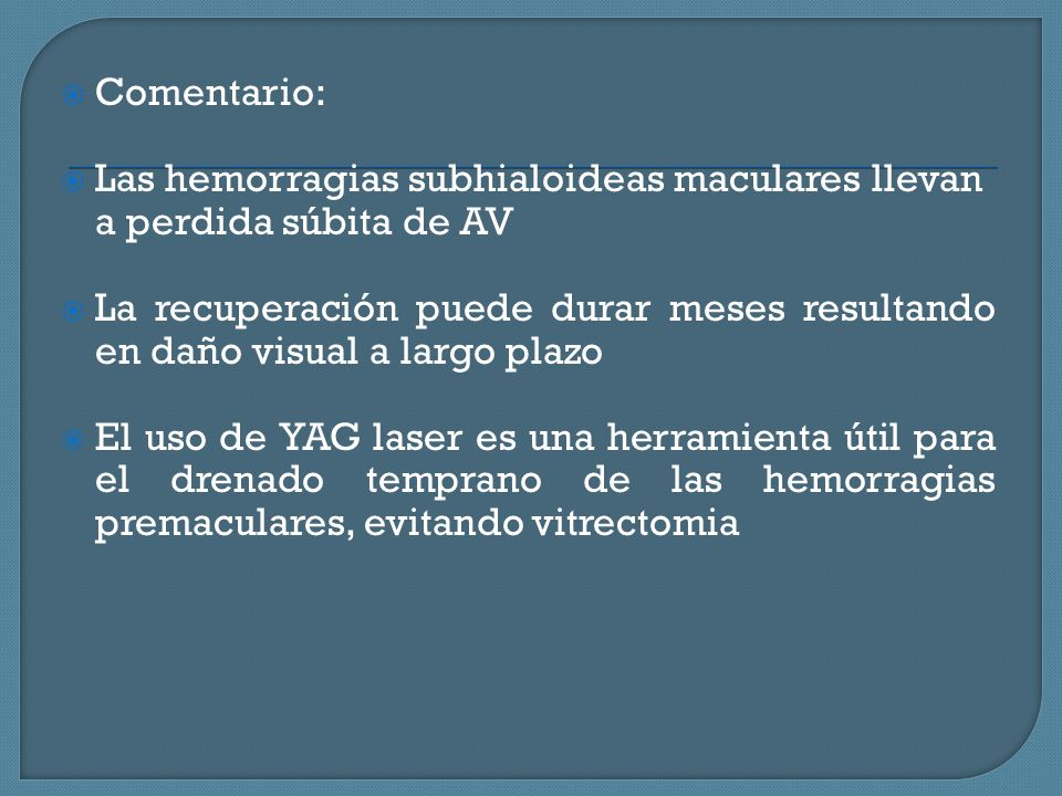 Comentario: Las hemorragias subhialoideas maculares llevan a perdida súbita de AV La recuperación puede durar meses resultando en daño visual a largo plazo El uso de YAG laser es una herramienta útil para el drenado temprano de las hemorragias premaculares, evitando vitrectomia