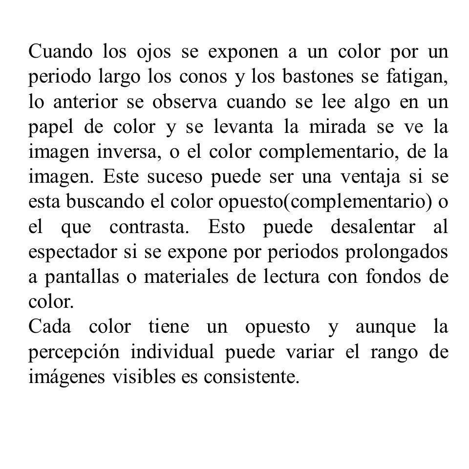 Cuando los ojos se exponen a un color por un periodo largo los conos y los bastones se fatigan, lo anterior se observa cuando se lee algo en un papel