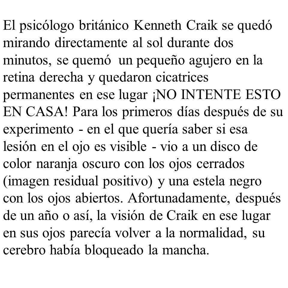 El psicólogo británico Kenneth Craik se quedó mirando directamente al sol durante dos minutos, se quemó un pequeño agujero en la retina derecha y qued