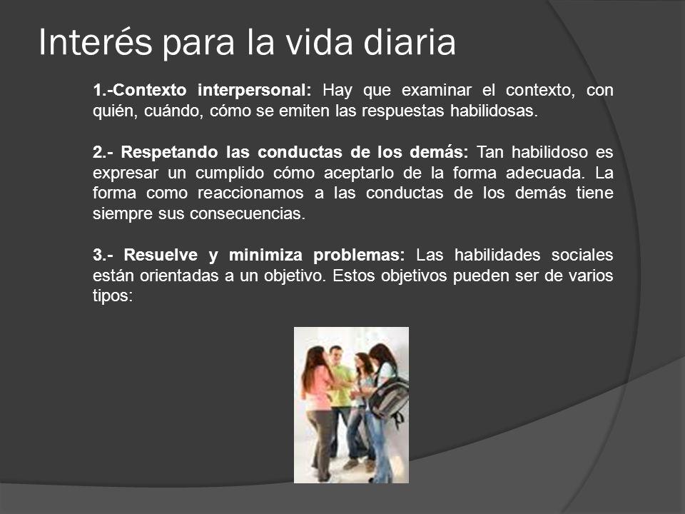 Interés para la vida diaria 1.-Contexto interpersonal: Hay que examinar el contexto, con quién, cuándo, cómo se emiten las respuestas habilidosas. 2.-