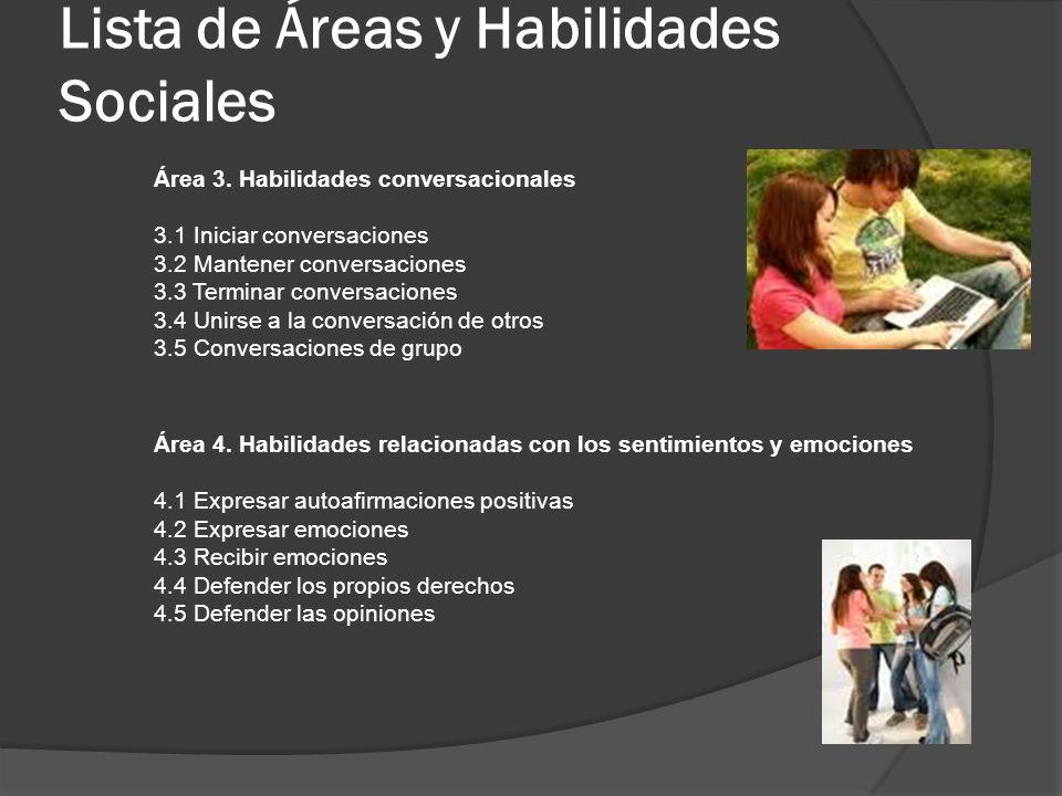 Lista de Áreas y Habilidades Sociales Área 3. Habilidades conversacionales 3.1 Iniciar conversaciones 3.2 Mantener conversaciones 3.3 Terminar convers