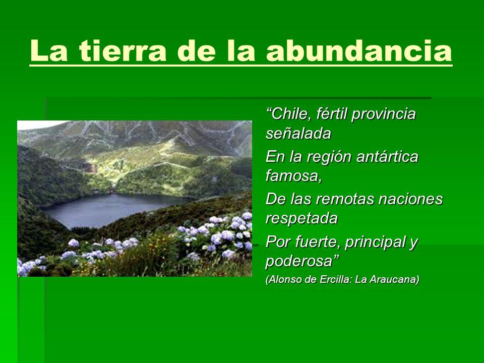 La tierra de la abundancia Chile, fértil provincia señalada En la región antártica famosa, De las remotas naciones respetada Por fuerte, principal y p