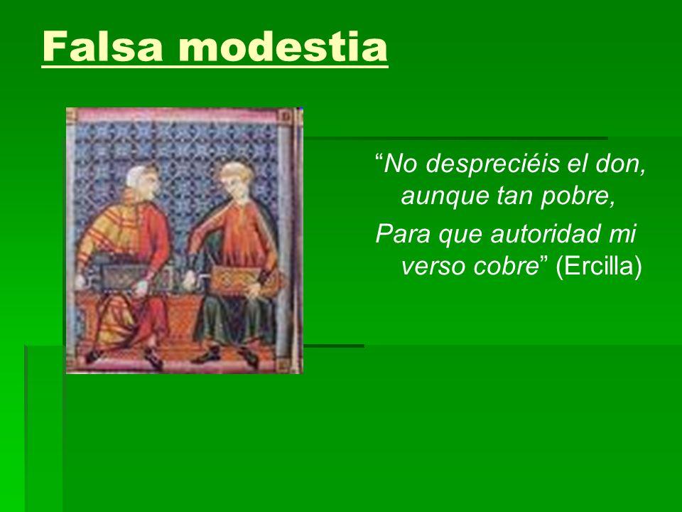 Falsa modestia No despreciéis el don, aunque tan pobre, Para que autoridad mi verso cobre (Ercilla)