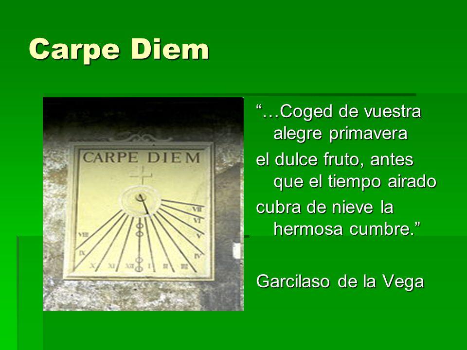 Carpe Diem …Coged de vuestra alegre primavera el dulce fruto, antes que el tiempo airado cubra de nieve la hermosa cumbre. Garcilaso de la Vega