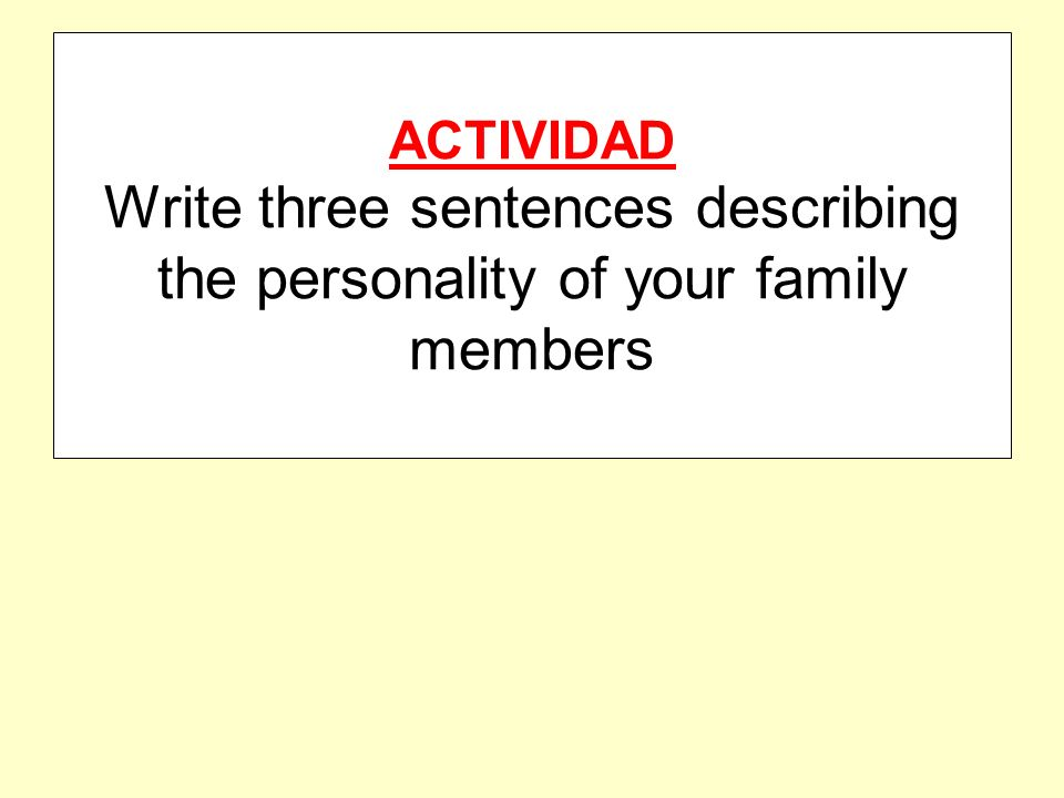 ACTIVIDAD Write three sentences describing the personality of your family members