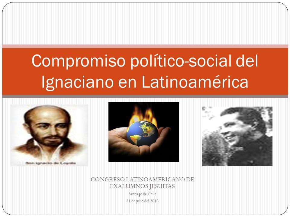 CONGRESO LATINOAMERICANO DE EXALUMNOS JESUITAS Santiago de Chile 31 de julio del 2010 Compromiso político-social del Ignaciano en Latinoamérica