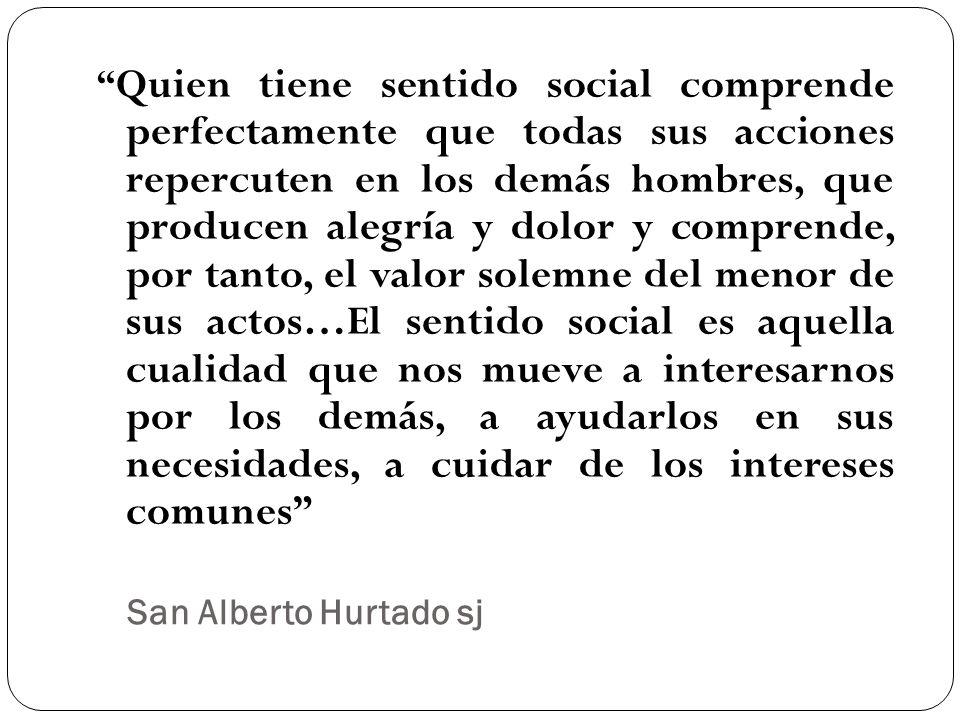 San Alberto Hurtado sj Quien tiene sentido social comprende perfectamente que todas sus acciones repercuten en los demás hombres, que producen alegría