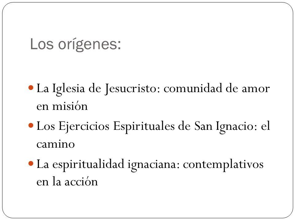 Los orígenes: La Iglesia de Jesucristo: comunidad de amor en misión Los Ejercicios Espirituales de San Ignacio: el camino La espiritualidad ignaciana: