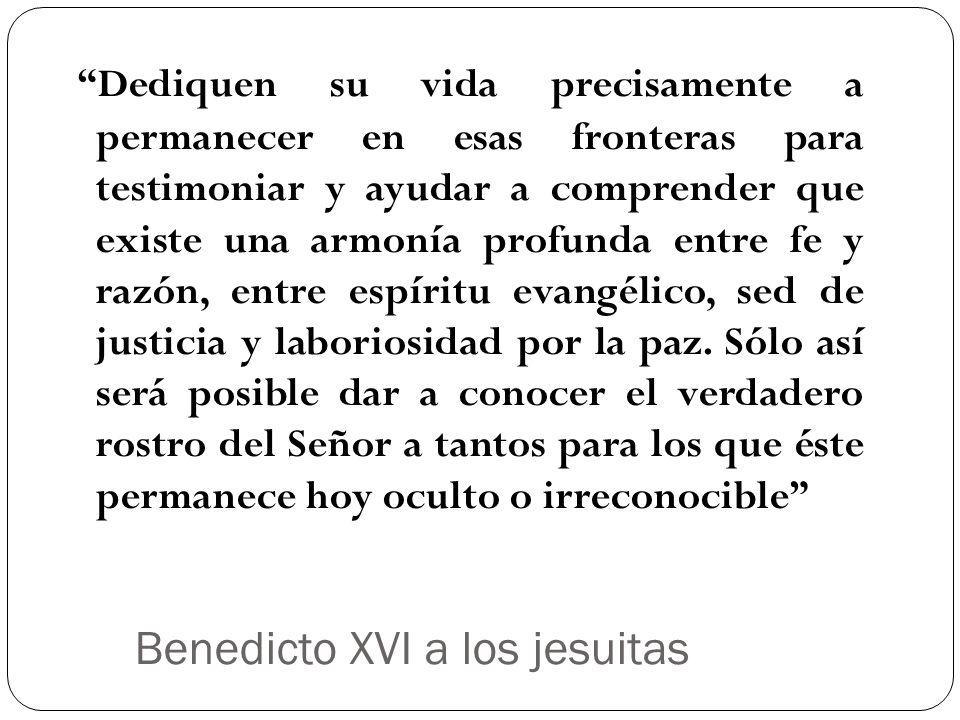Benedicto XVI a los jesuitas Dediquen su vida precisamente a permanecer en esas fronteras para testimoniar y ayudar a comprender que existe una armoní