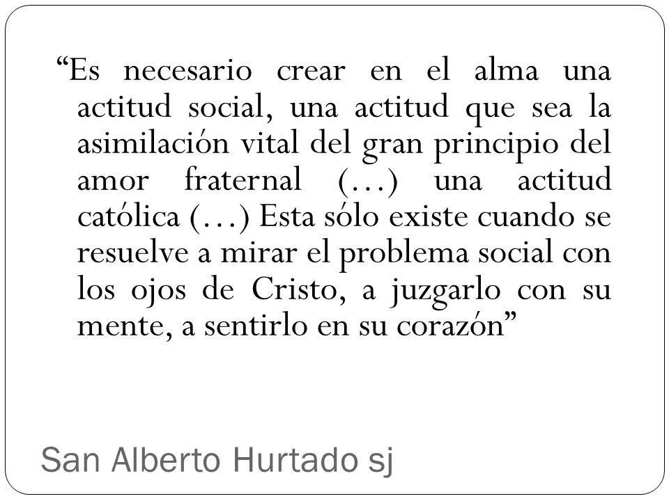 San Alberto Hurtado sj Es necesario crear en el alma una actitud social, una actitud que sea la asimilación vital del gran principio del amor fraterna