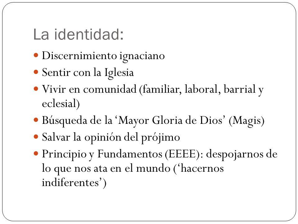 La identidad: Discernimiento ignaciano Sentir con la Iglesia Vivir en comunidad (familiar, laboral, barrial y eclesial) Búsqueda de la Mayor Gloria de