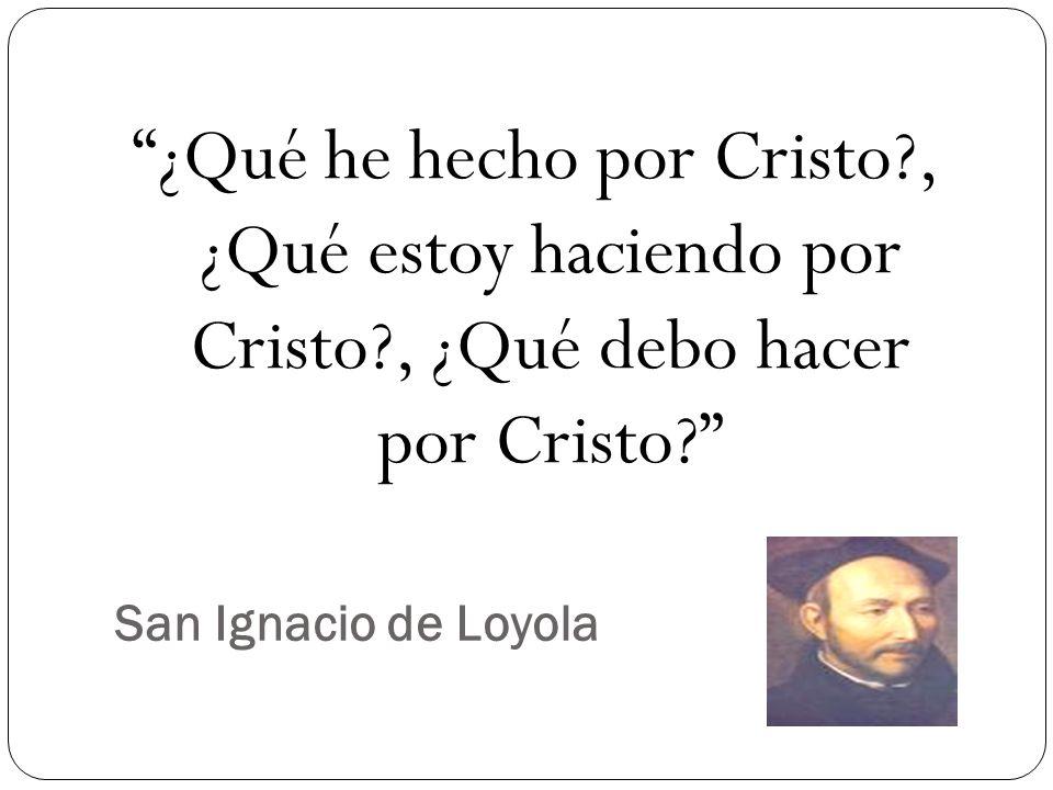 San Ignacio de Loyola ¿Qué he hecho por Cristo?, ¿Qué estoy haciendo por Cristo?, ¿Qué debo hacer por Cristo?