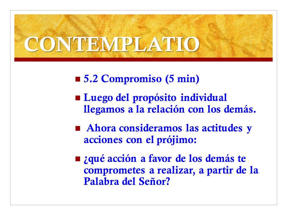 CONTEMPLATIO 5.2 Compromiso (5 min) Luego del propósito individual llegamos a la relación con los demás. Ahora consideramos las actitudes y acciones c