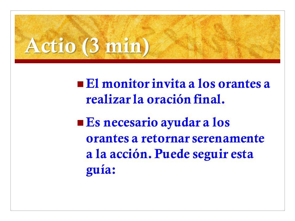 Actio (3 min) El monitor invita a los orantes a realizar la oración final. Es necesario ayudar a los orantes a retornar serenamente a la acción. Puede