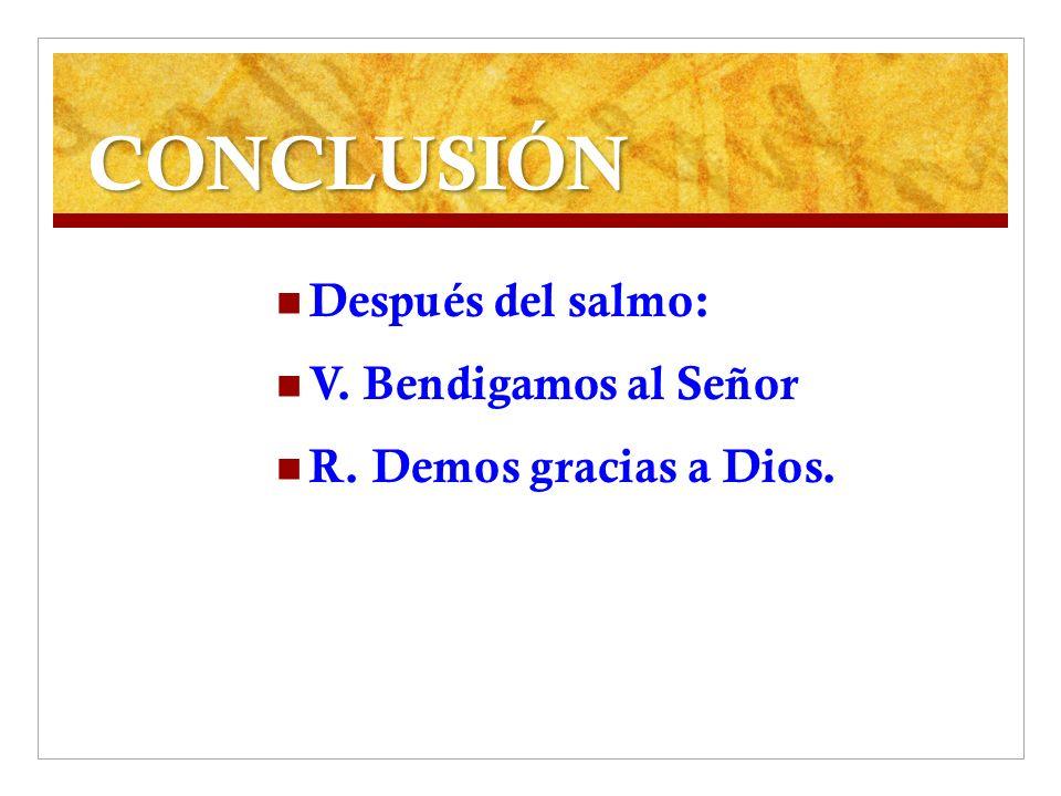 CONCLUSIÓN Después del salmo: V. Bendigamos al Señor R. Demos gracias a Dios.