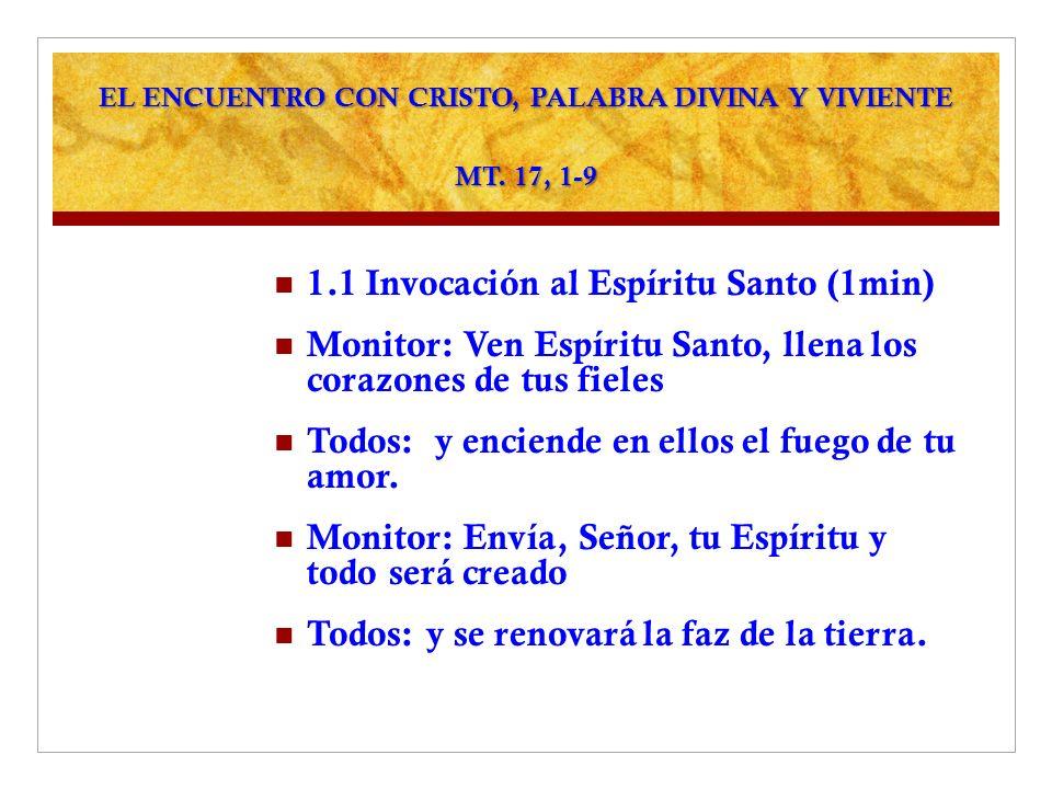 EL ENCUENTRO CON CRISTO, PALABRA DIVINA Y VIVIENTE MT. 17, 1-9 1.1 Invocación al Espíritu Santo (1min) Monitor: Ven Espíritu Santo, llena los corazone
