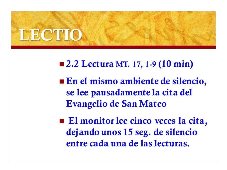 LECTIO 2.2 Lectura MT. 17, 1-9 (10 min) En el mismo ambiente de silencio, se lee pausadamente la cita del Evangelio de San Mateo El monitor lee cinco
