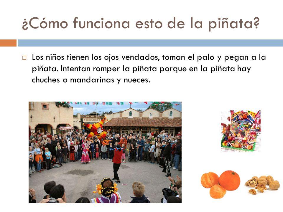 ¿Cómo funciona esto de la piñata? Los niños tienen los ojos vendados, toman el palo y pegan a la piñata. Intentan romper la piñata porque en la piñata