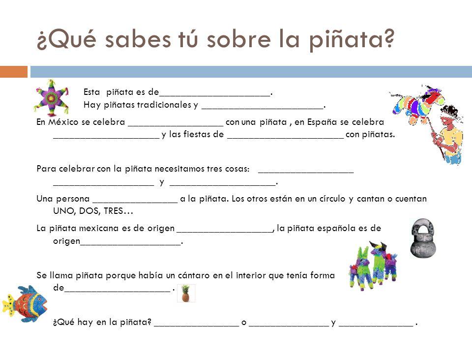 ¿Qué sabes tú sobre la piñata? Esta piñata es de_____________________. Hay piñatas tradicionales y _______________________. En México se celebra _____