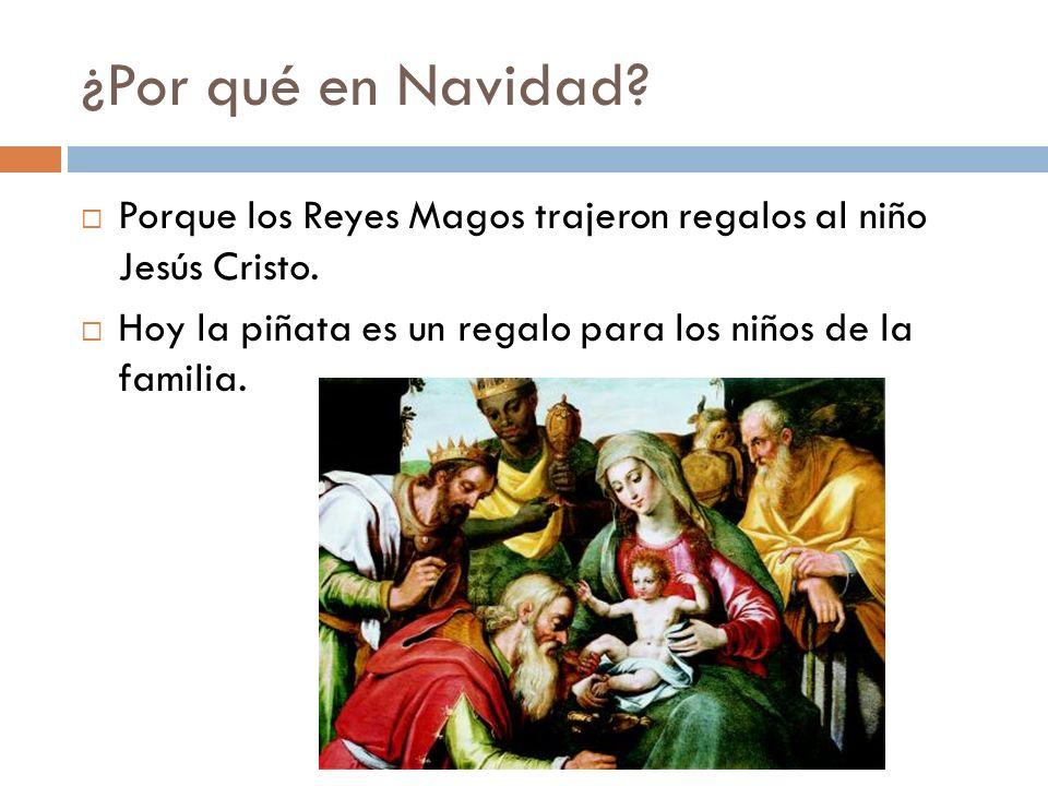 ¿Por qué en Navidad? Porque los Reyes Magos trajeron regalos al niño Jesús Cristo. Hoy la piñata es un regalo para los niños de la familia.
