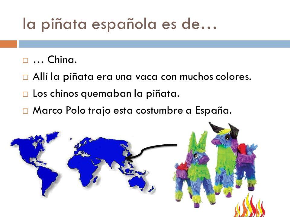 la piñata española es de… … China. Allí la piñata era una vaca con muchos colores. Los chinos quemaban la piñata. Marco Polo trajo esta costumbre a Es