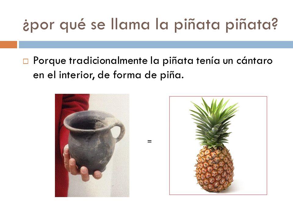 ¿por qué se llama la piñata piñata? Porque tradicionalmente la piñata tenía un cántaro en el interior, de forma de piña. =
