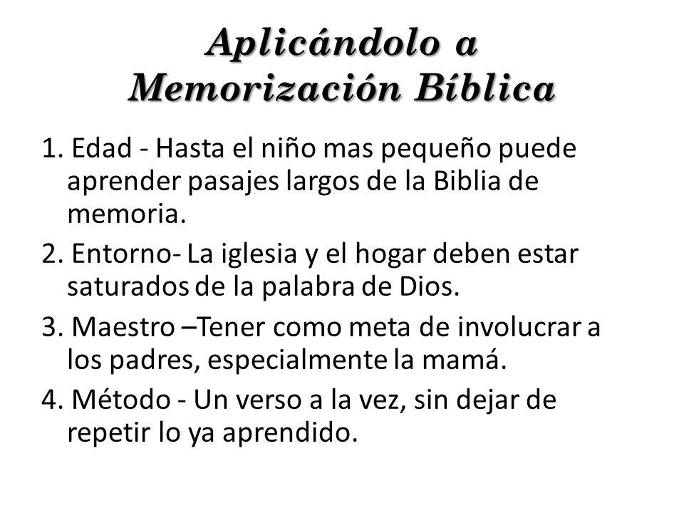 Aplicándolo a Memorización Bíblica 1. Edad - Hasta el niño mas pequeño puede aprender pasajes largos de la Biblia de memoria. 2. Entorno- La iglesia y