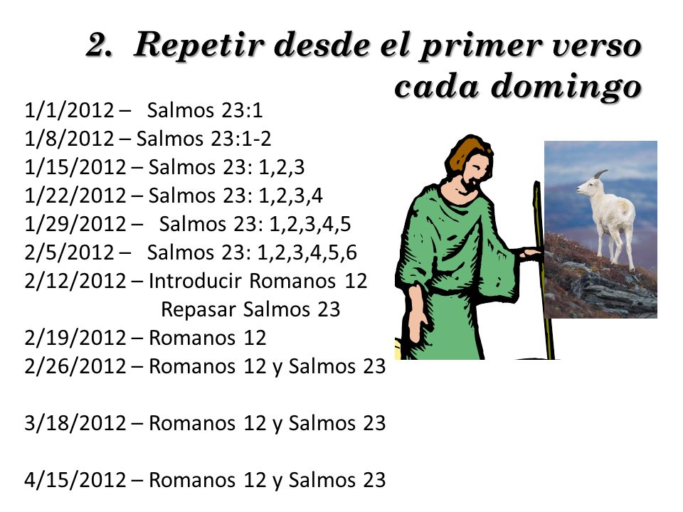 1/1/2012 – Salmos 23:1 1/8/2012 – Salmos 23:1-2 1/15/2012 – Salmos 23: 1,2,3 1/22/2012 – Salmos 23: 1,2,3,4 1/29/2012 – Salmos 23: 1,2,3,4,5 2/5/2012