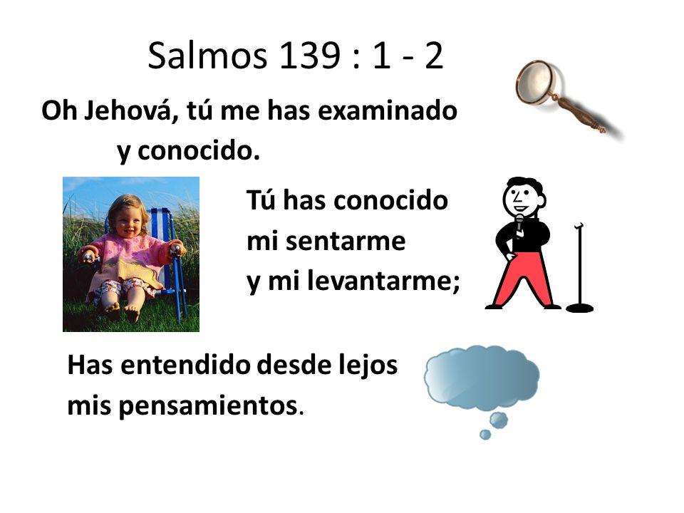 Salmos 139 : 1 - 2 Oh Jehová, tú me has examinado y conocido. Tú has conocido mi sentarme y mi levantarme; Has entendido desde lejos mis pensamientos.