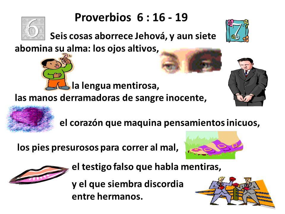 Proverbios 6 : 16 - 19 Seis cosas aborrece Jehová, y aun siete abomina su alma: los ojos altivos, la lengua mentirosa, las manos derramadoras de sangr