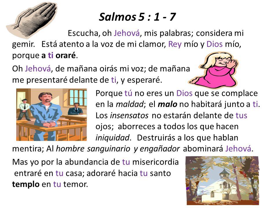 Salmos 5 : 1 - 7 Escucha, oh Jehová, mis palabras; considera mi gemir. Está atento a la voz de mi clamor, Rey mío y Dios mío, porque a ti oraré. Oh Je