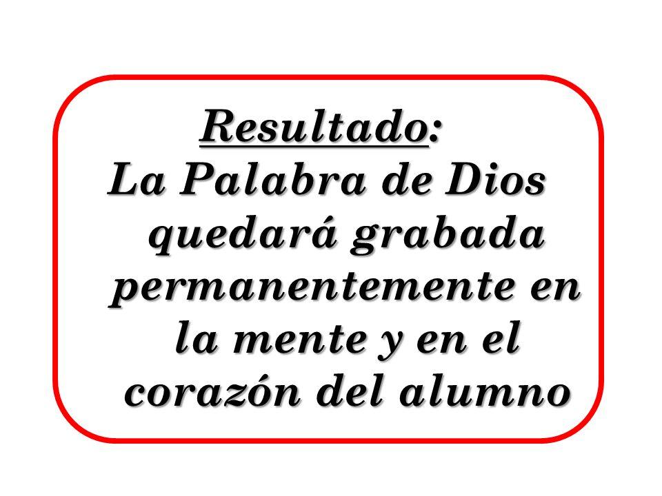 Resultado: La Palabra de Dios quedará grabada permanentemente en la mente y en el corazón del alumno La Palabra de Dios quedará grabada permanentement