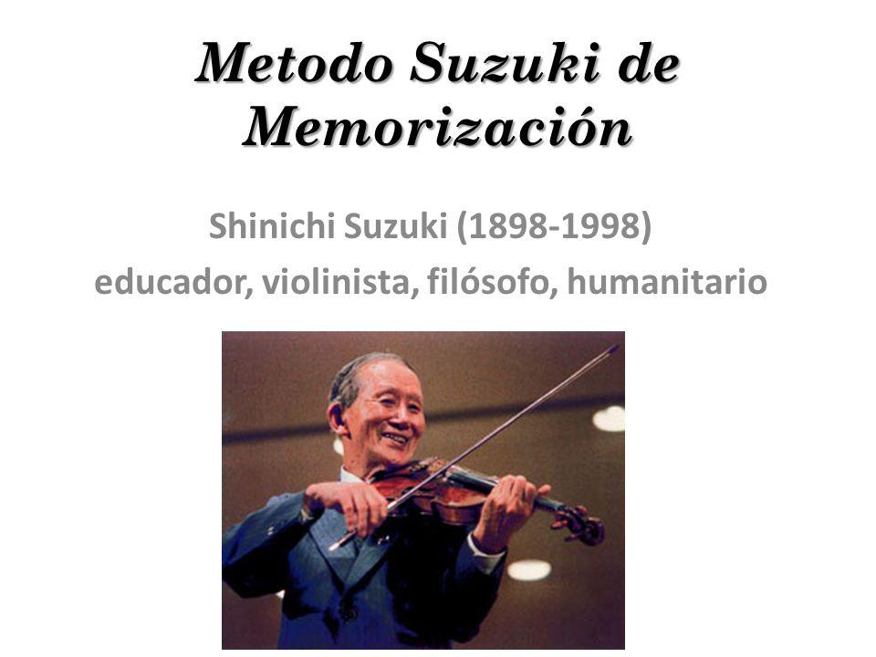 Metodo Suzuki de Memorización Shinichi Suzuki (1898-1998) educador, violinista, filósofo, humanitario