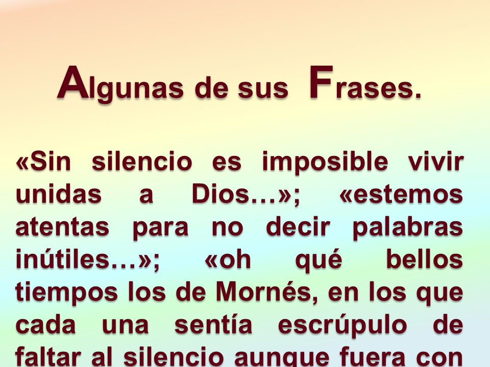 A lgunas de sus F rases. «Sin silencio es imposible vivir unidas a Dios…»; «estemos atentas para no decir palabras inútiles…»; «oh qué bellos tiempos