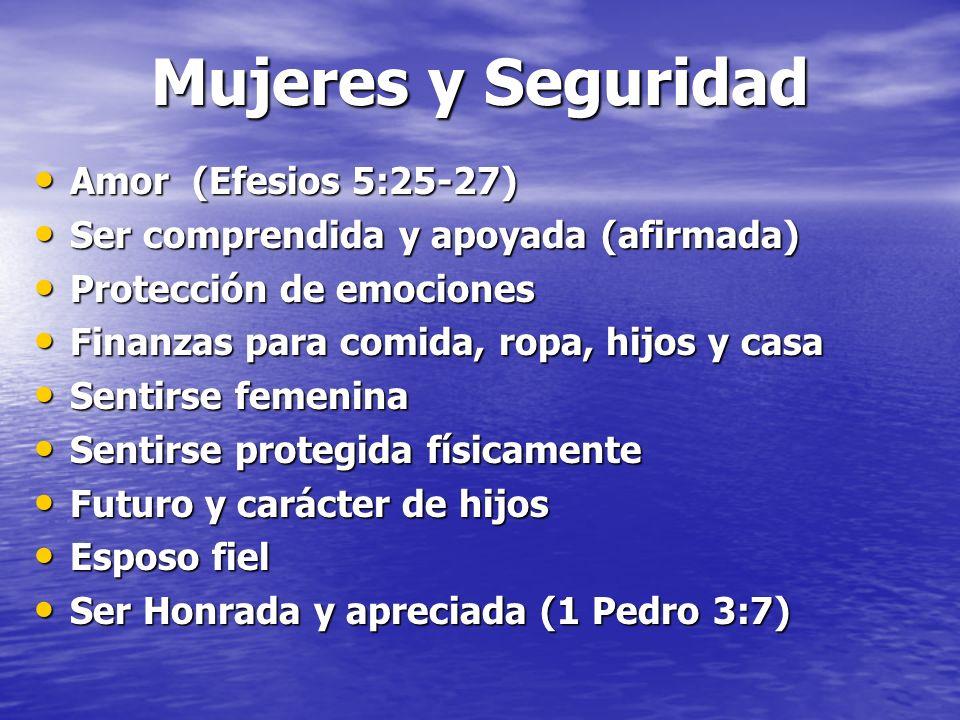 Mujeres y Seguridad Amor (Efesios 5:25-27) Amor (Efesios 5:25-27) Ser comprendida y apoyada (afirmada) Ser comprendida y apoyada (afirmada) Protección