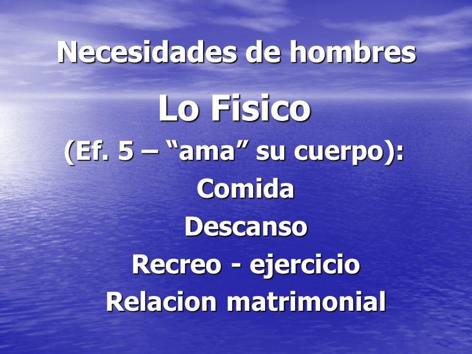 Necesidades de hombres Lo Fisico (Ef. 5 – ama su cuerpo): ComidaDescanso Recreo - ejercicio Relacion matrimonial