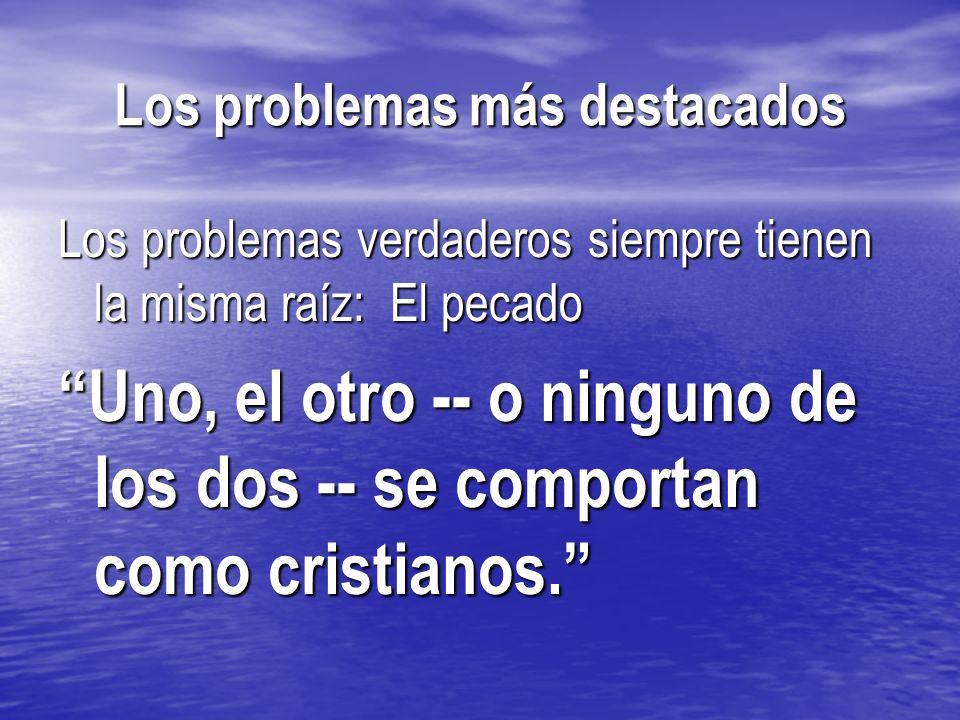 Los problemas más destacados Los problemas verdaderos siempre tienen la misma raíz: El pecado Uno, el otro -- o ninguno de los dos -- se comportan com