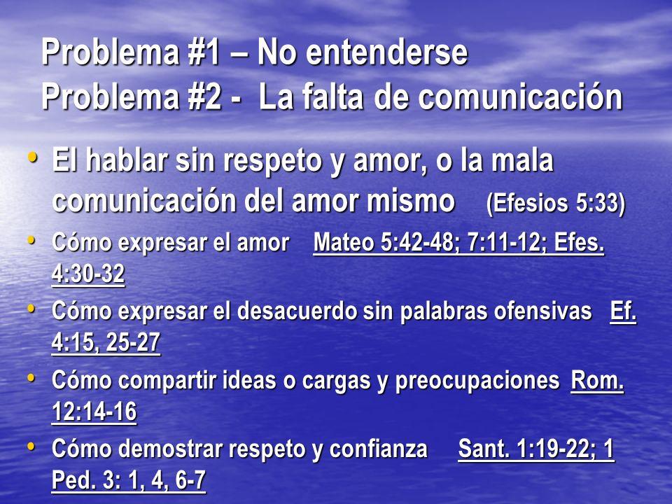 Problema #1 – No entenderse Problema #2 - La falta de comunicación El hablar sin respeto y amor, o la mala comunicación del amor mismo (Efesios 5:33)