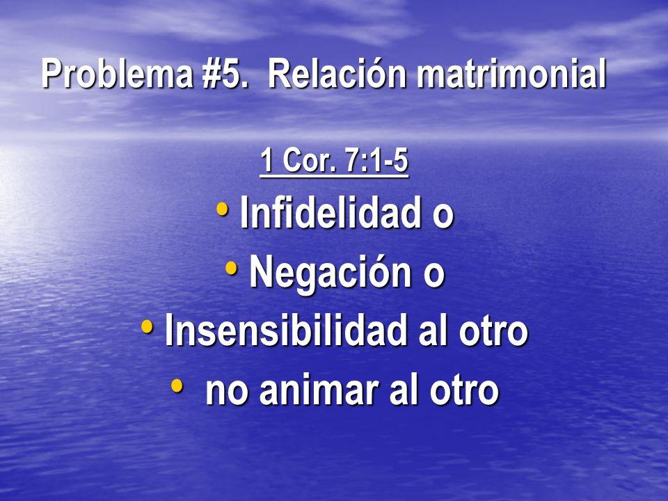 Problema #5. Relación matrimonial 1 Cor. 7:1-5 Infidelidad o Infidelidad o Negación o Negación o Insensibilidad al otro Insensibilidad al otro no anim