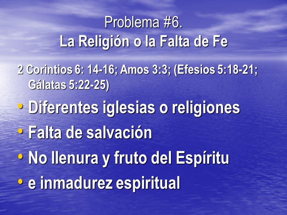 Problema #6. La Religión o la Falta de Fe 2 Corintios 6: 14-16; Amos 3:3; (Efesios 5:18-21; Gálatas 5:22-25) Diferentes iglesias o religiones Diferent